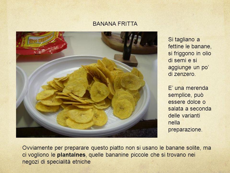 BANANA FRITTA Si tagliano a fettine le banane, si friggono in olio di semi e si aggiunge un po' di zenzero.