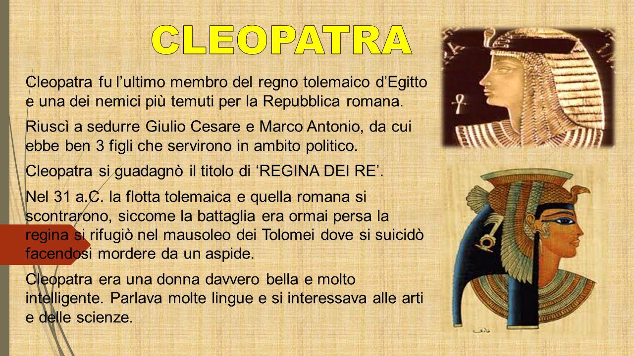 CLEOPATRA Cleopatra fu l'ultimo membro del regno tolemaico d'Egitto e una dei nemici più temuti per la Repubblica romana.