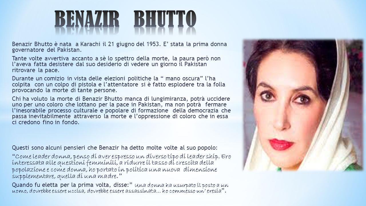 BENAZIR BHUTTO Benazir Bhutto è nata a Karachi il 21 giugno del 1953. E' stata la prima donna governatore del Pakistan.