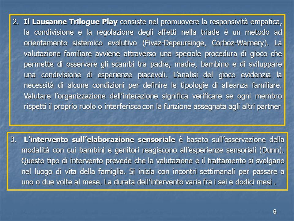 2. Il Lausanne Trilogue Play consiste nel promuovere la responsività empatica, la condivisione e la regolazione degli affetti nella triade è un metodo ad orientamento sistemico evolutivo (Fivaz-Depeursinge, Corboz-Warnery). La valutazione familiare avviene attraverso una speciale procedura di gioco che permette di osservare gli scambi tra padre, madre, bambino e di sviluppare una condivisione di esperienze piacevoli. L'analisi del gioco evidenzia la necessità di alcune condizioni per definire le tipologie di alleanza familiare. Valutare l'organizzazione dell'interazione significa verificare se ogni membro rispetti il proprio ruolo o interferisca con la funzione assegnata agli altri partner