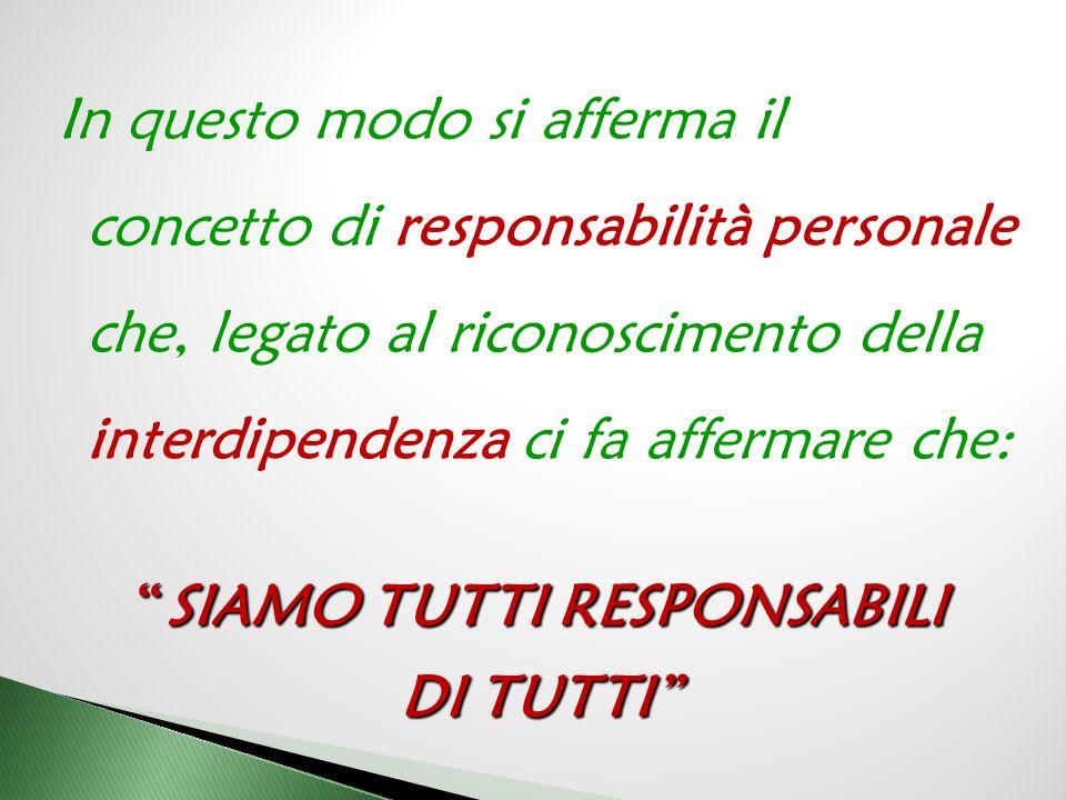 In questo modo si afferma il concetto di responsabilità personale che, legato al riconoscimento della interdipendenza ci fa affermare che: SIAMO TUTTI RESPONSABILI DI TUTTI