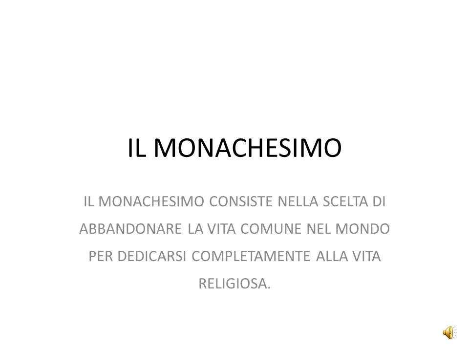 IL MONACHESIMO IL MONACHESIMO CONSISTE NELLA SCELTA DI ABBANDONARE LA VITA COMUNE NEL MONDO PER DEDICARSI COMPLETAMENTE ALLA VITA RELIGIOSA.