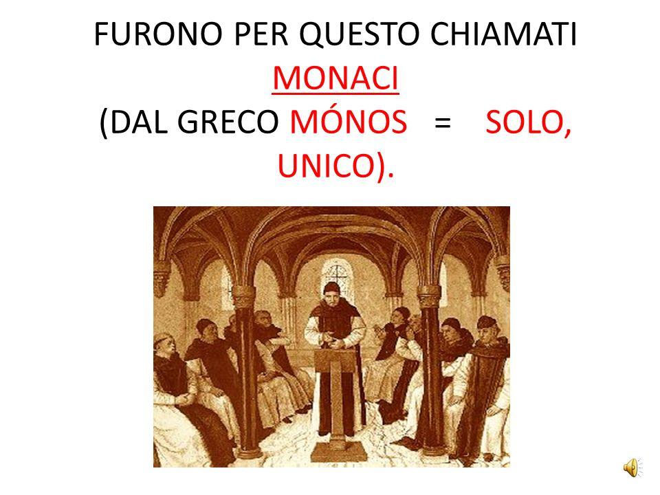 FURONO PER QUESTO CHIAMATI MONACI (DAL GRECO MÓNOS = SOLO, UNICO).