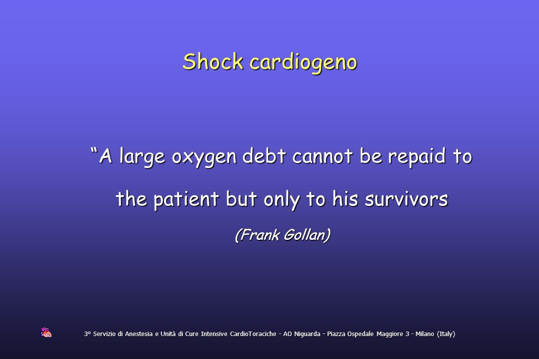 Shock cardiogeno A large oxygen debt cannot be repaid to the patient but only to his survivors. (Frank Gollan)
