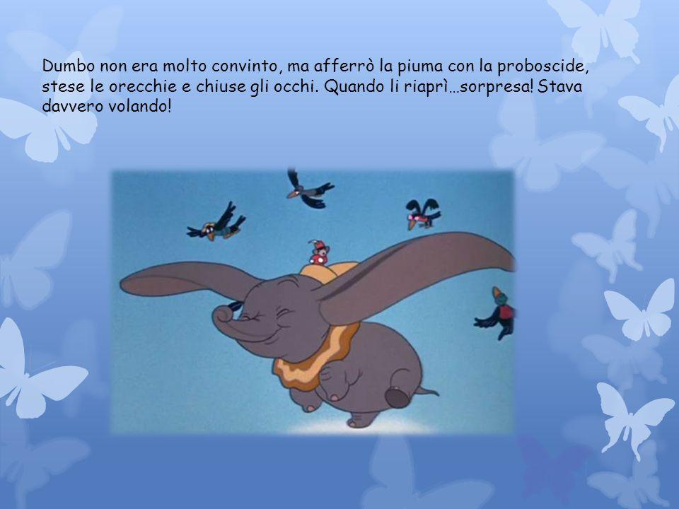 Dumbo non era molto convinto, ma afferrò la piuma con la proboscide, stese le orecchie e chiuse gli occhi.
