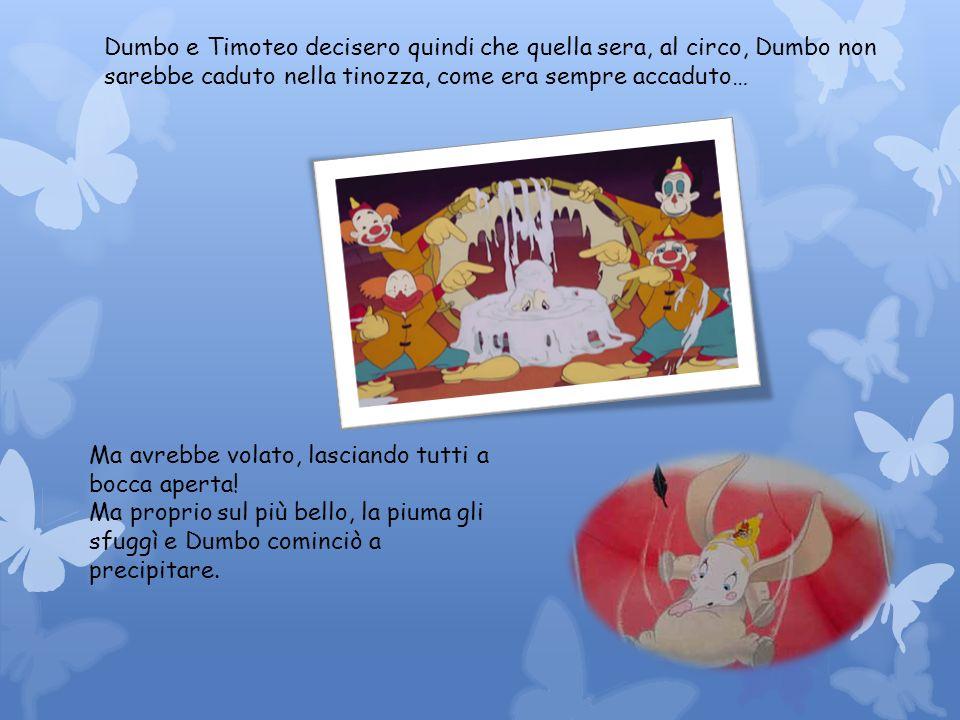 Dumbo e Timoteo decisero quindi che quella sera, al circo, Dumbo non sarebbe caduto nella tinozza, come era sempre accaduto…