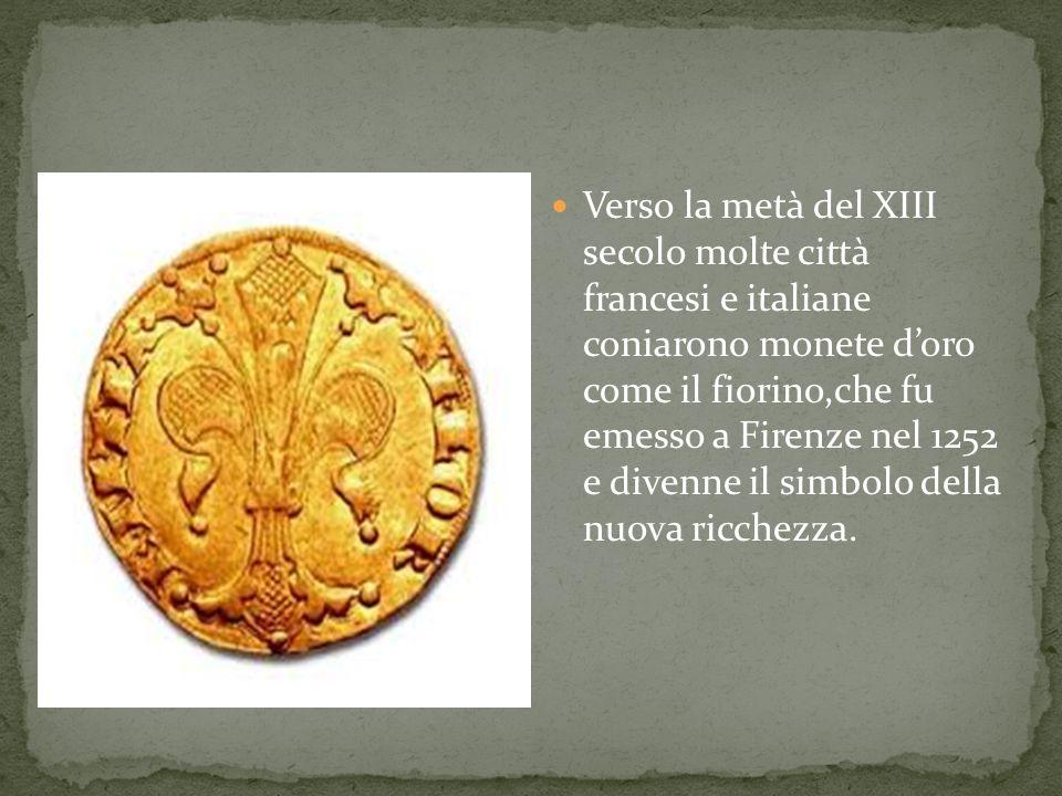 Verso la metà del XIII secolo molte città francesi e italiane coniarono monete d'oro come il fiorino,che fu emesso a Firenze nel 1252 e divenne il simbolo della nuova ricchezza.