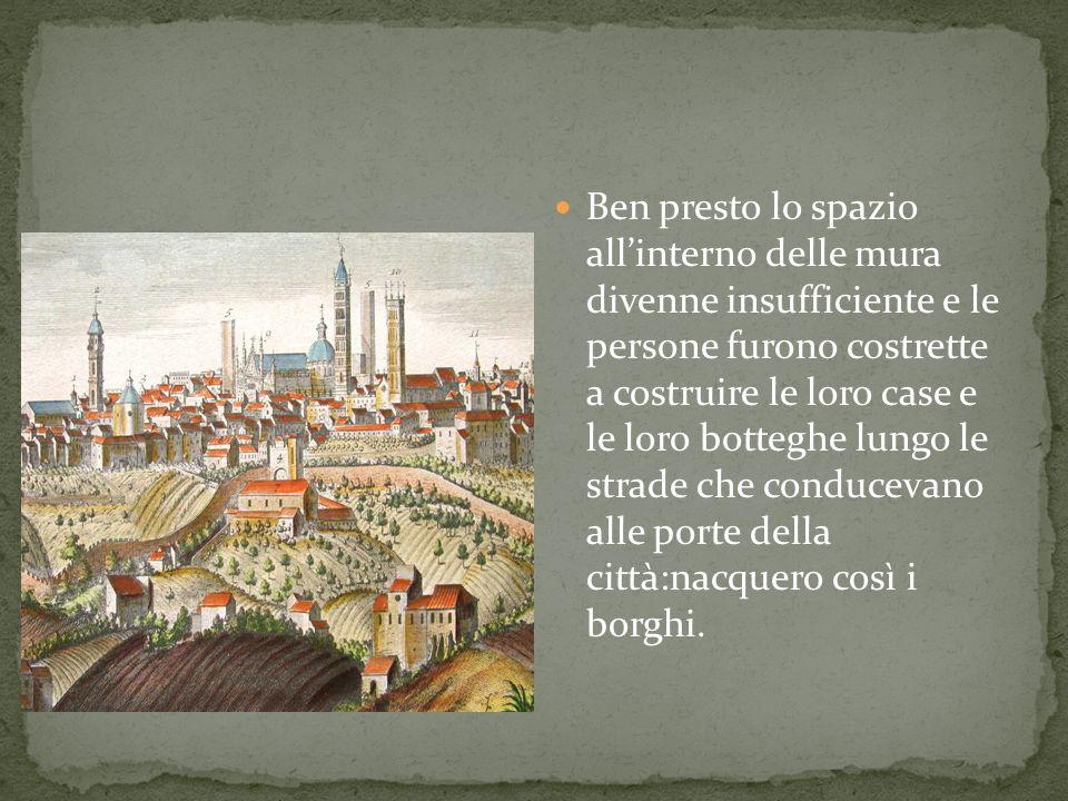 Ben presto lo spazio all'interno delle mura divenne insufficiente e le persone furono costrette a costruire le loro case e le loro botteghe lungo le strade che conducevano alle porte della città:nacquero così i borghi.