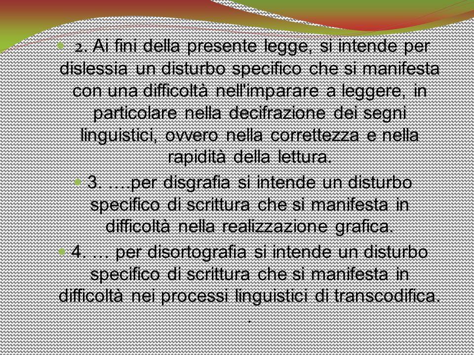 2. Ai fini della presente legge, si intende per dislessia un disturbo specifico che si manifesta con una difficoltà nell imparare a leggere, in particolare nella decifrazione dei segni linguistici, ovvero nella correttezza e nella rapidità della lettura.