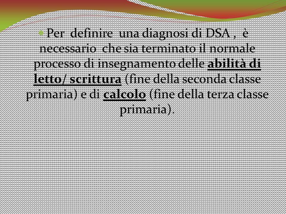Per definire una diagnosi di DSA , è necessario che sia terminato il normale processo di insegnamento delle abilità di letto/ scrittura (fine della seconda classe primaria) e di calcolo (fine della terza classe primaria).
