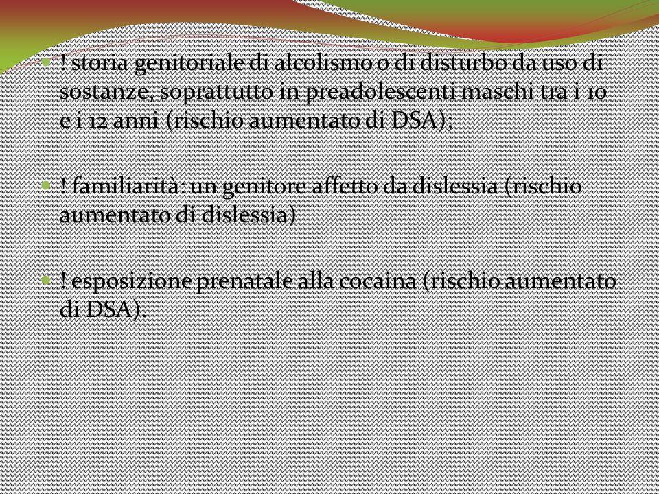 ! storia genitoriale di alcolismo o di disturbo da uso di sostanze, soprattutto in preadolescenti maschi tra i 10 e i 12 anni (rischio aumentato di DSA);