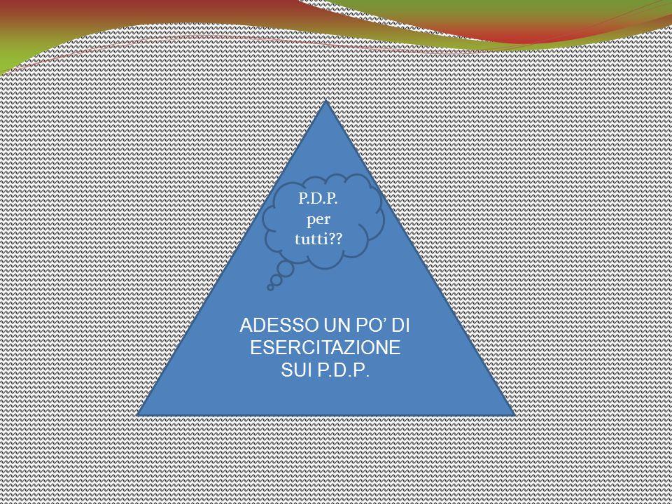 ADESSO UN PO' DI ESERCITAZIONE SUI P.D.P.
