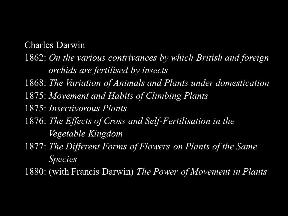 Charles Darwin 1862: On the various contrivances by which British and foreign. orchids are fertilised by insects.