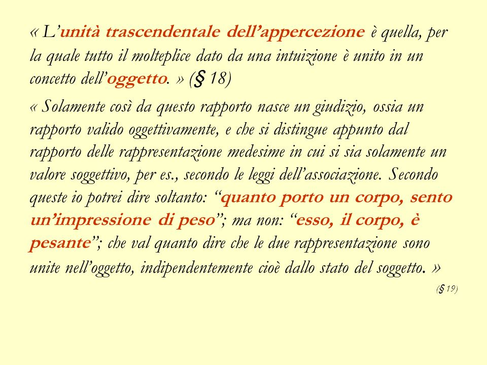 « L'unità trascendentale dell'appercezione è quella, per la quale tutto il molteplice dato da una intuizione è unito in un concetto dell'oggetto. » (§ 18)