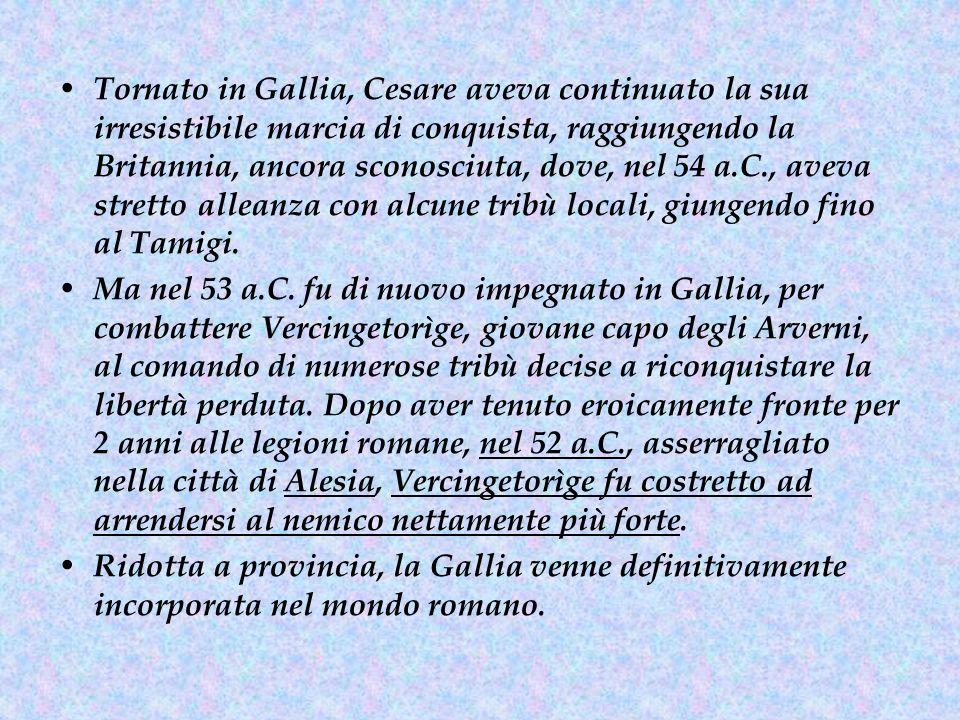 Tornato in Gallia, Cesare aveva continuato la sua irresistibile marcia di conquista, raggiungendo la Britannia, ancora sconosciuta, dove, nel 54 a.C., aveva stretto alleanza con alcune tribù locali, giungendo fino al Tamigi.