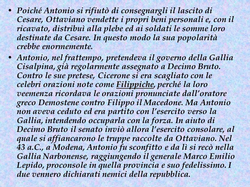 Poiché Antonio si rifiutò di consegnargli il lascito di Cesare, Ottaviano vendette i propri beni personali e, con il ricavato, distribuì alla plebe ed ai soldati le somme loro destinate da Cesare. In questo modo la sua popolarità crebbe enormemente.