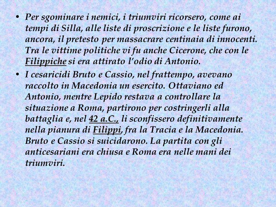 Per sgominare i nemici, i triumviri ricorsero, come ai tempi di Silla, alle liste di proscrizione e le liste furono, ancora, il pretesto per massacrare centinaia di innocenti. Tra le vittime politiche vi fu anche Cicerone, che con le Filippiche si era attirato l'odio di Antonio.