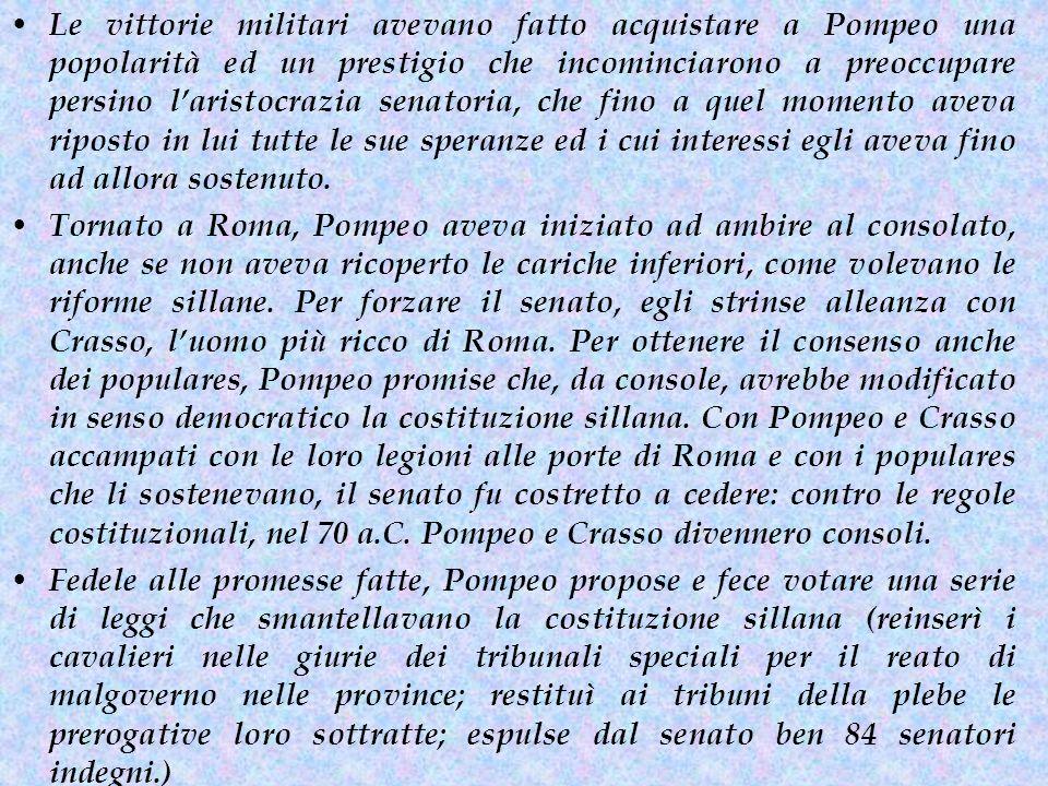 Le vittorie militari avevano fatto acquistare a Pompeo una popolarità ed un prestigio che incominciarono a preoccupare persino l'aristocrazia senatoria, che fino a quel momento aveva riposto in lui tutte le sue speranze ed i cui interessi egli aveva fino ad allora sostenuto.