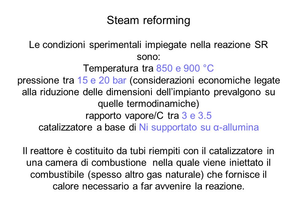 Steam reforming Le condizioni sperimentali impiegate nella reazione SR sono: Temperatura tra 850 e 900 °C pressione tra 15 e 20 bar (considerazioni economiche legate alla riduzione delle dimensioni dell'impianto prevalgono su quelle termodinamiche) rapporto vapore/C tra 3 e 3.5 catalizzatore a base di Ni supportato su α-allumina Il reattore è costituito da tubi riempiti con il catalizzatore in una camera di combustione nella quale viene iniettato il combustibile (spesso altro gas naturale) che fornisce il calore necessario a far avvenire la reazione.