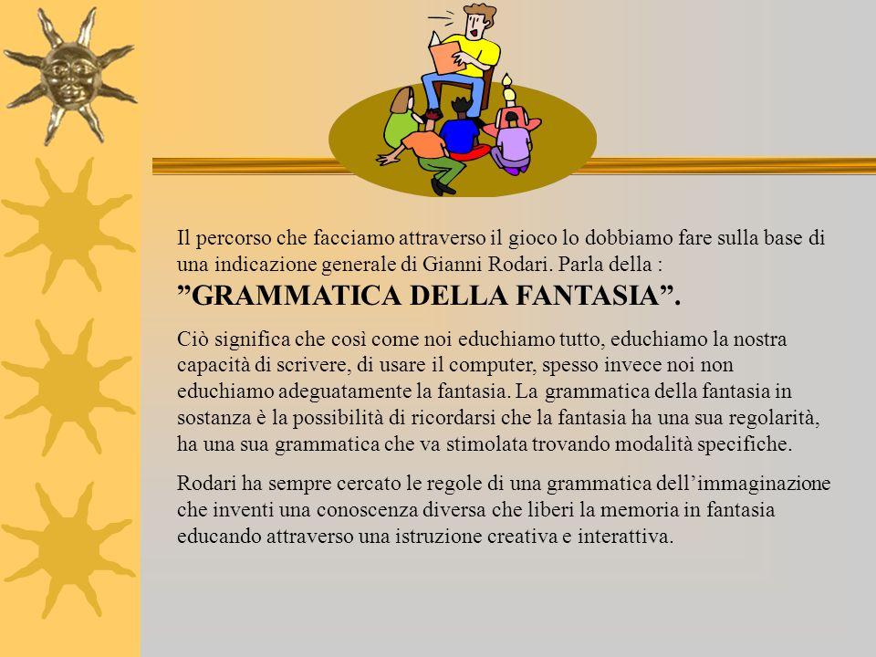 Il percorso che facciamo attraverso il gioco lo dobbiamo fare sulla base di una indicazione generale di Gianni Rodari. Parla della : GRAMMATICA DELLA FANTASIA .