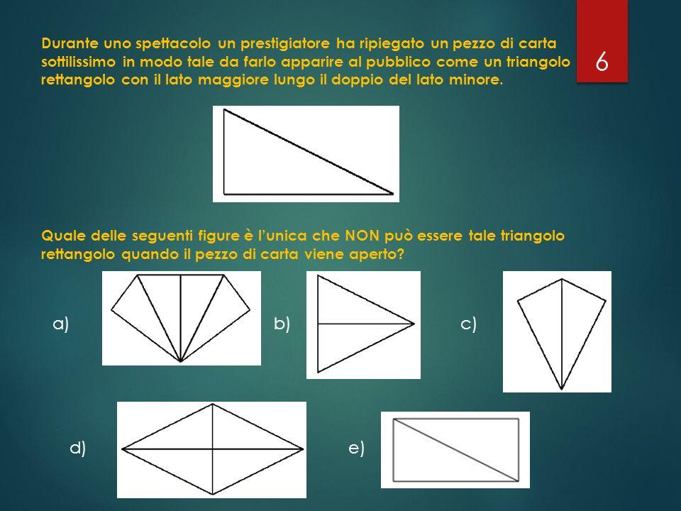 Durante uno spettacolo un prestigiatore ha ripiegato un pezzo di carta sottilissimo in modo tale da farlo apparire al pubblico come un triangolo rettangolo con il lato maggiore lungo il doppio del lato minore. Quale delle seguenti figure è l'unica che NON può essere tale triangolo rettangolo quando il pezzo di carta viene aperto