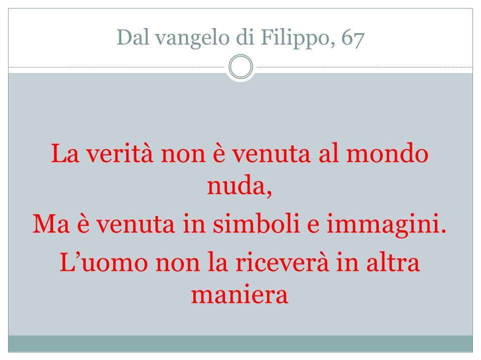Dal vangelo di Filippo, 67 La verità non è venuta al mondo nuda, Ma è venuta in simboli e immagini.
