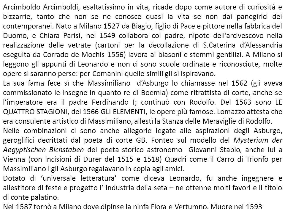 Arcimboldo Arcimboldi, esaltatissimo in vita, ricade dopo come autore di curiosità e bizzarrie, tanto che non se ne conosce quasi la vita se non dai panegirici dei contemporanei. Nato a Milano 1527 da Biagio, figlio di Pace e pittore nella fabbrica del Duomo, e Chiara Parisi, nel 1549 collabora col padre, nipote dell'arcivescovo nella realizzazione delle vetrate (cartoni per la decollazione di S.Caterina d'Alessandria eseguita da Corrado de Mochis 1556) lavora ai blasoni e stemmi gentilizi. A Milano si leggono gli appunti di Leonardo e non ci sono scuole ordinate e riconosciute, molte opere si saranno perse: per Comanini quelle simili gli si ispiravano.