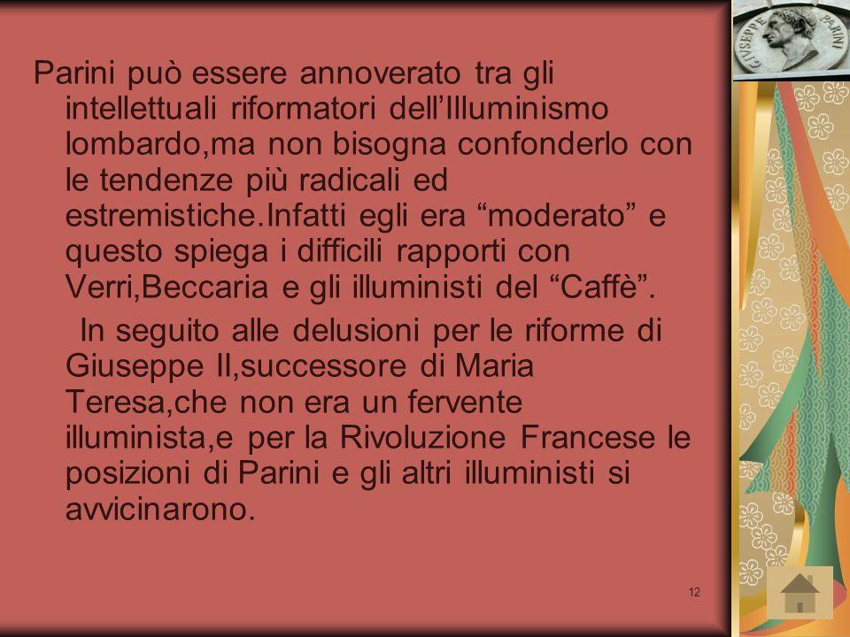 Parini può essere annoverato tra gli intellettuali riformatori dell'Illuminismo lombardo,ma non bisogna confonderlo con le tendenze più radicali ed estremistiche.Infatti egli era moderato e questo spiega i difficili rapporti con Verri,Beccaria e gli illuministi del Caffè .