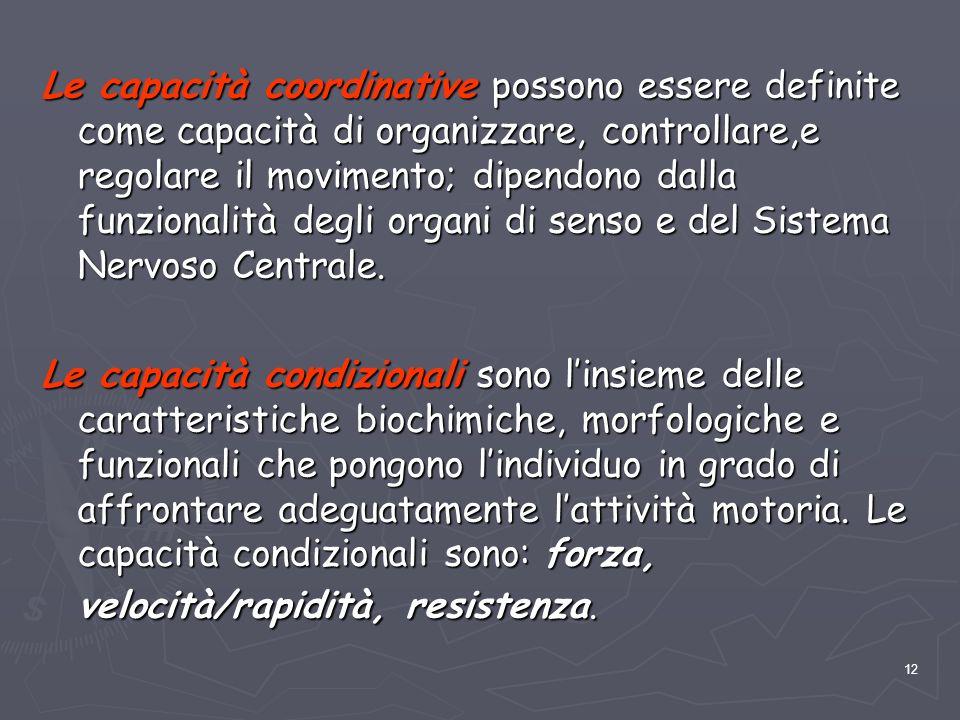 Le capacità coordinative possono essere definite come capacità di organizzare, controllare,e regolare il movimento; dipendono dalla funzionalità degli organi di senso e del Sistema Nervoso Centrale.