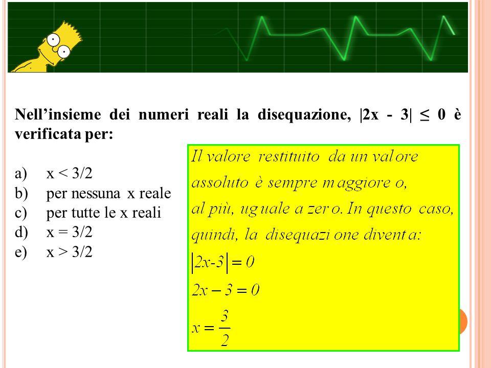 Nell'insieme dei numeri reali la disequazione, |2x - 3| ≤ 0 è verificata per: