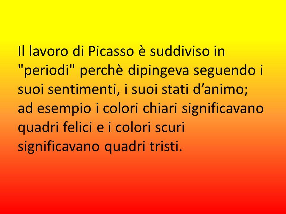 Il lavoro di Picasso è suddiviso in periodi perchè dipingeva seguendo i suoi sentimenti, i suoi stati d'animo; ad esempio i colori chiari significavano quadri felici e i colori scuri significavano quadri tristi.