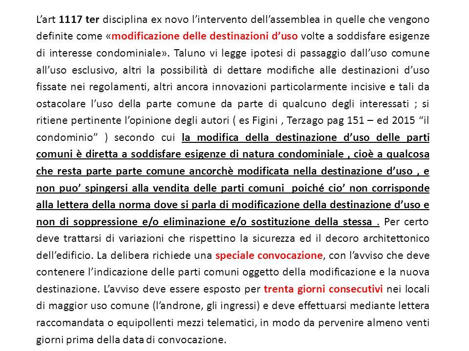 L'art 1117 ter disciplina ex novo l'intervento dell'assemblea in quelle che vengono definite come «modificazione delle destinazioni d'uso volte a soddisfare esigenze di interesse condominiale».