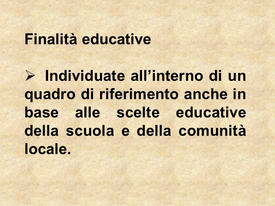 Finalità educative Individuate all'interno di un quadro di riferimento anche in base alle scelte educative della scuola e della comunità locale.