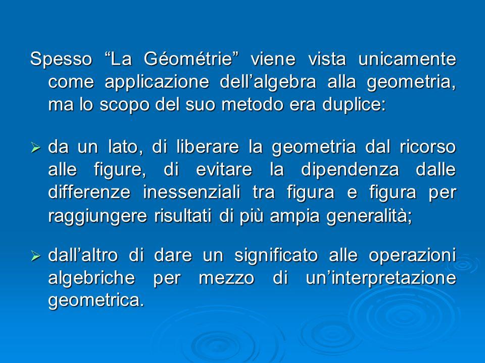 Spesso La Géométrie viene vista unicamente come applicazione dell'algebra alla geometria, ma lo scopo del suo metodo era duplice: