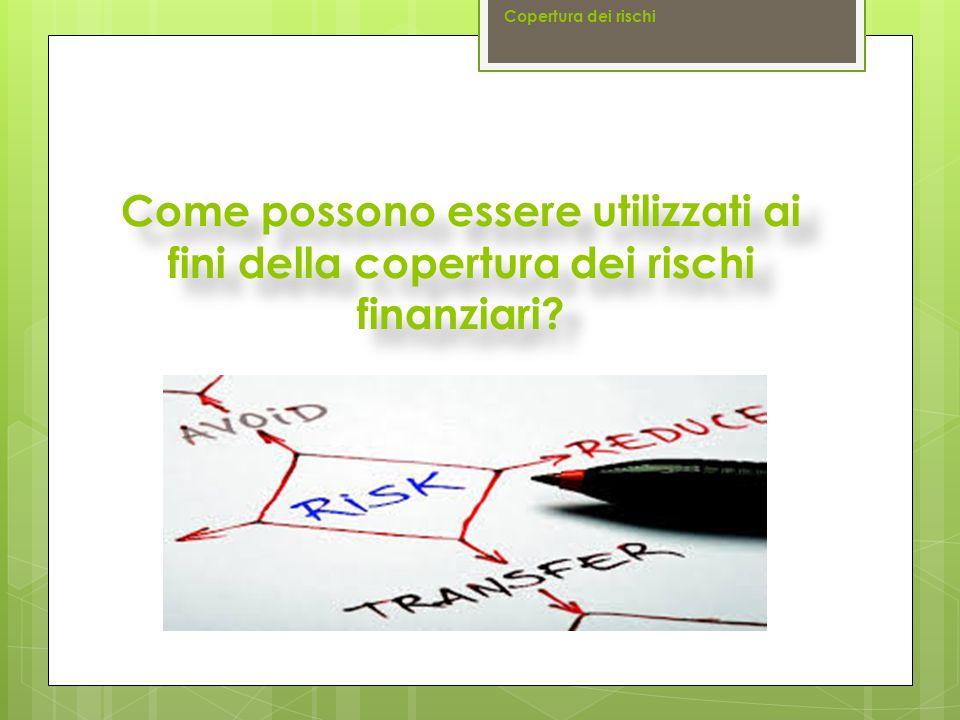 Copertura dei rischi Come possono essere utilizzati ai fini della copertura dei rischi finanziari