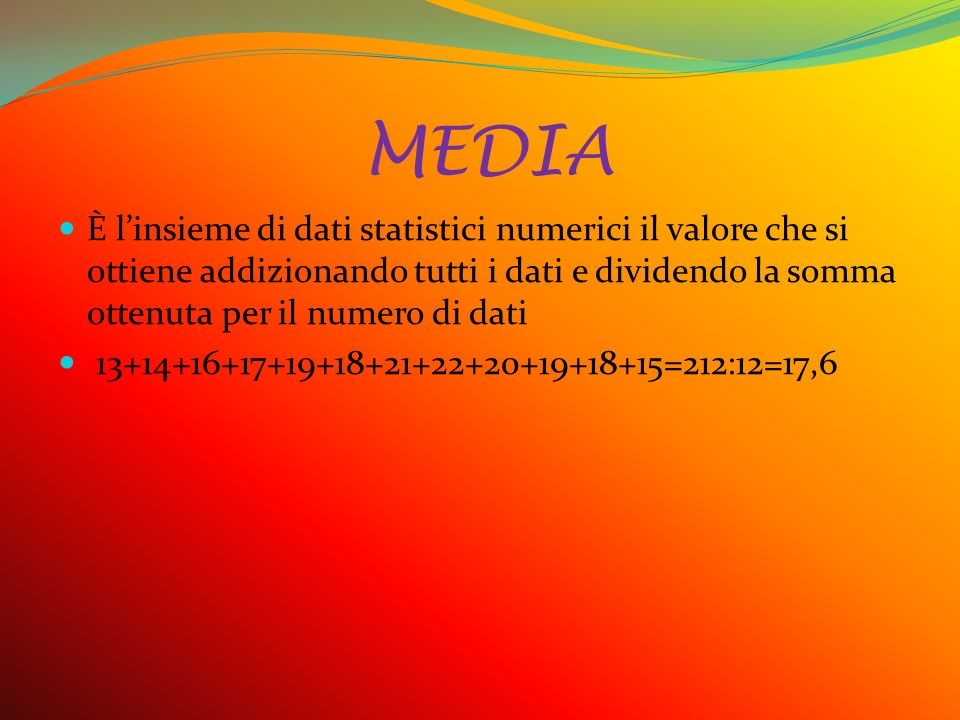 MEDIA È l'insieme di dati statistici numerici il valore che si ottiene addizionando tutti i dati e dividendo la somma ottenuta per il numero di dati.