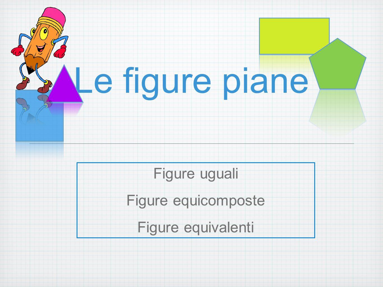 Le figure piane Figure uguali Figure equicomposte Figure equivalenti