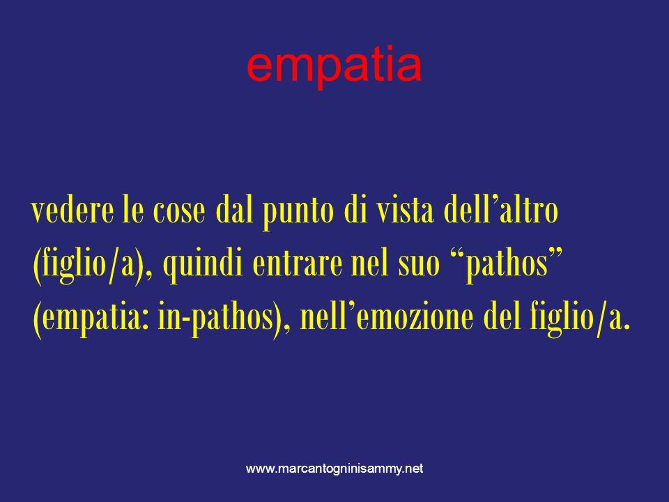 empatia vedere le cose dal punto di vista dell'altro (figlio/a), quindi entrare nel suo pathos (empatia: in-pathos), nell'emozione del figlio/a.