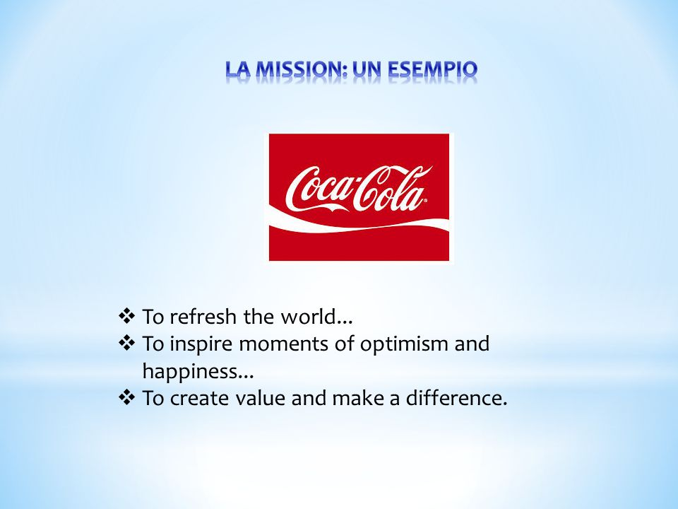 LA MISSION: UN ESEMPIO To refresh the world... To inspire moments of optimism and happiness...