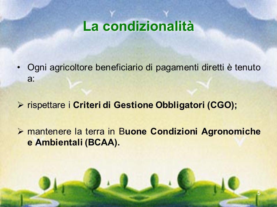 La condizionalità Ogni agricoltore beneficiario di pagamenti diretti è tenuto a: rispettare i Criteri di Gestione Obbligatori (CGO);