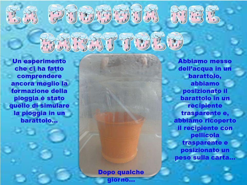 Un esperimento che ci ha fatto comprendere ancora meglio la formazione della pioggia è stato quello di simulare la pioggia in un barattolo…