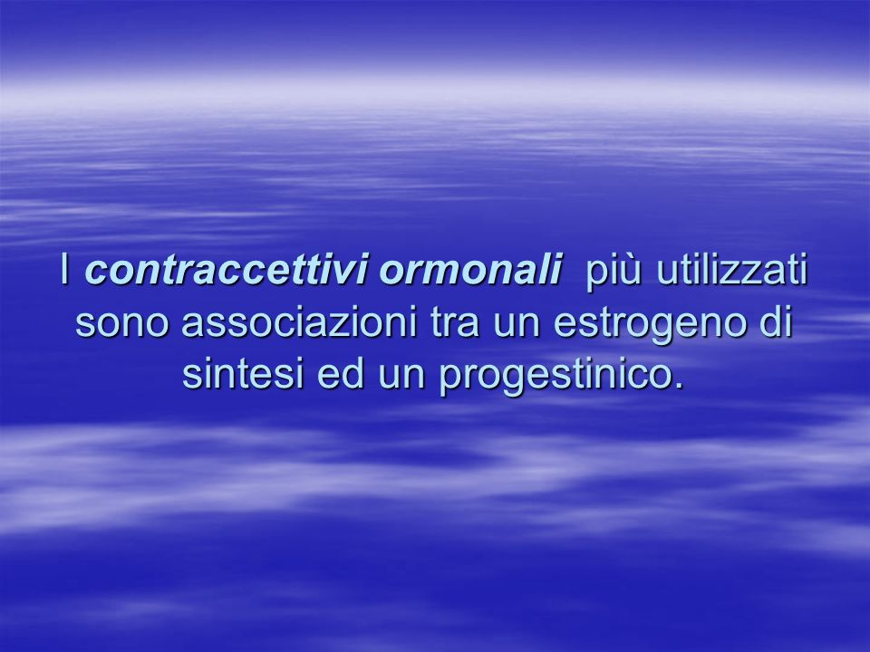 I contraccettivi ormonali più utilizzati sono associazioni tra un estrogeno di sintesi ed un progestinico.
