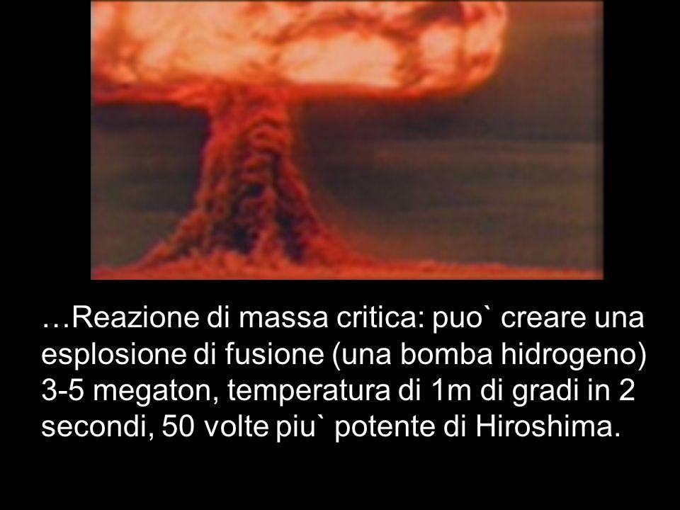 …Reazione di massa critica: puo` creare una esplosione di fusione (una bomba hidrogeno) 3-5 megaton, temperatura di 1m di gradi in 2 secondi, 50 volte piu` potente di Hiroshima.