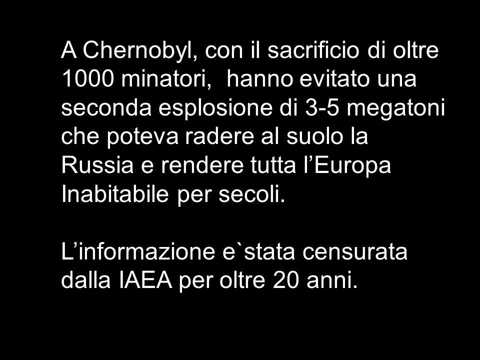 A Chernobyl, con il sacrificio di oltre 1000 minatori, hanno evitato una seconda esplosione di 3-5 megatoni che poteva radere al suolo la Russia e rendere tutta l'Europa