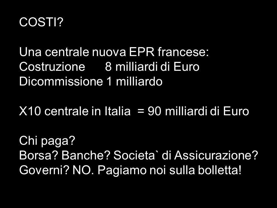 COSTI Una centrale nuova EPR francese: Costruzione 8 milliardi di Euro. Dicommissione 1 milliardo.