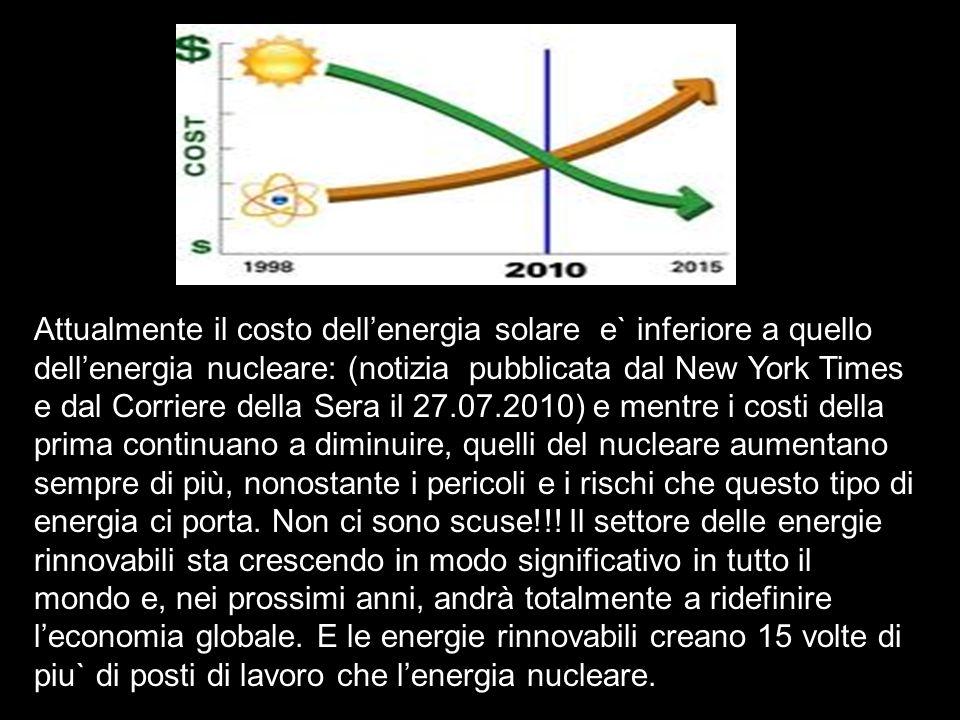 Attualmente il costo dell'energia solare e` inferiore a quello dell'energia nucleare: (notizia pubblicata dal New York Times e dal Corriere della Sera il 27.07.2010) e mentre i costi della prima continuano a diminuire, quelli del nucleare aumentano sempre di più, nonostante i pericoli e i rischi che questo tipo di energia ci porta.