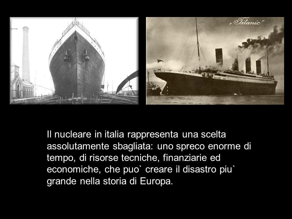 Il nucleare in italia rappresenta una scelta assolutamente sbagliata: uno spreco enorme di tempo, di risorse tecniche, finanziarie ed economiche, che puo` creare il disastro piu` grande nella storia di Europa.