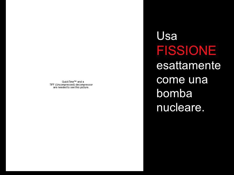 Usa FISSIONE esattamente come una bomba nucleare.