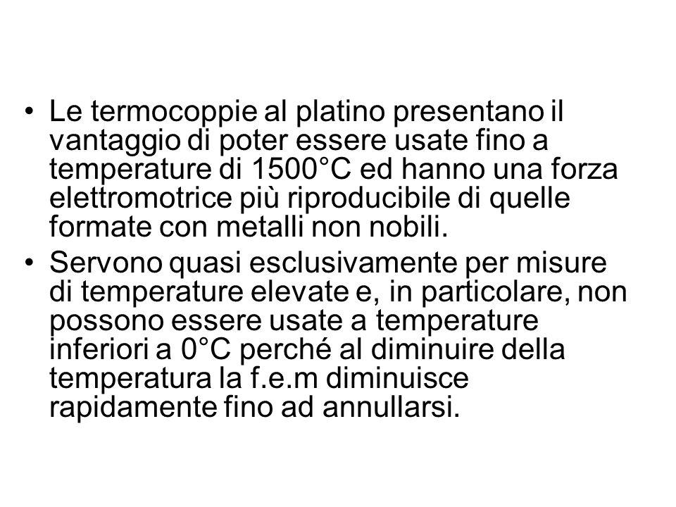 Le termocoppie al platino presentano il vantaggio di poter essere usate fino a temperature di 1500°C ed hanno una forza elettromotrice più riproducibile di quelle formate con metalli non nobili.