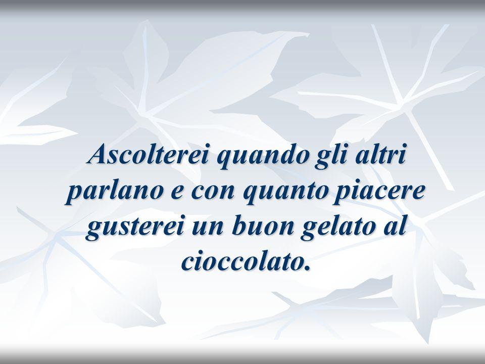 Ascolterei quando gli altri parlano e con quanto piacere gusterei un buon gelato al cioccolato.